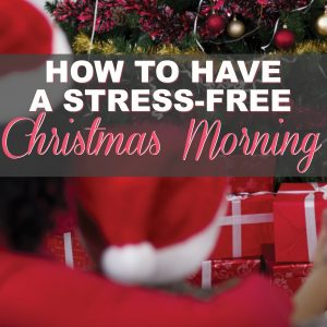 SIX (6!) Tips to Kick the Stress Out of Christmas Morning!