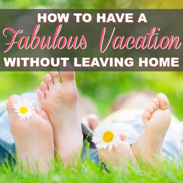How To Have A Great Vacation Without Ever Leaving Your Own Home