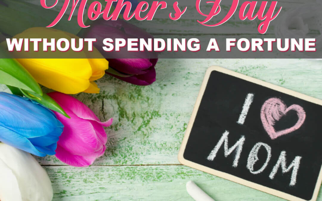 How To Plan The Perfect Mother's Day Without Spending A Fortune