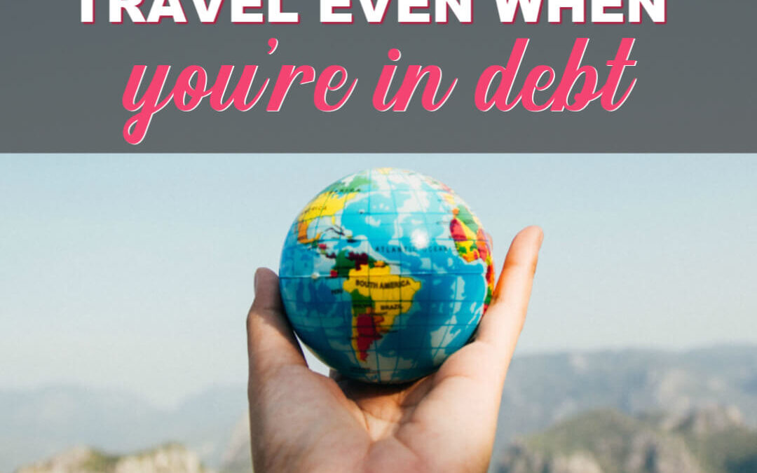 How To Afford Travel Even When You're In Debt